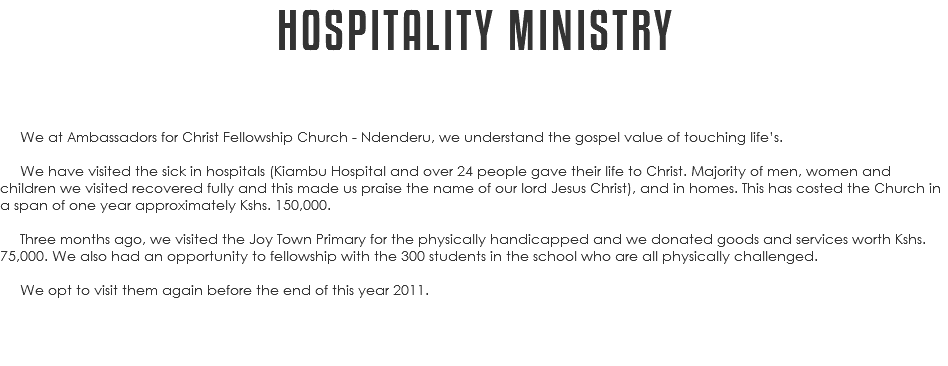 HOSPITALITY MINISTRY We at Ambassadors for Christ Fellowship Church - Ndenderu, we understand the gospel value of touching life's. We have visited the sick in hospitals (Kiambu Hospital and over 24 people gave their life to Christ. Majority of men, women and children we visited recovered fully and this made us praise the name of our lord Jesus Christ), and in homes. This has costed the Church in a span of one year approximately Kshs. 150,000. Three months ago, we visited the Joy Town Primary for the physically handicapped and we donated goods and services worth Kshs. 75,000. We also had an opportunity to fellowship with the 300 students in the school who are all physically challenged. We opt to visit them again before the end of this year 2011.